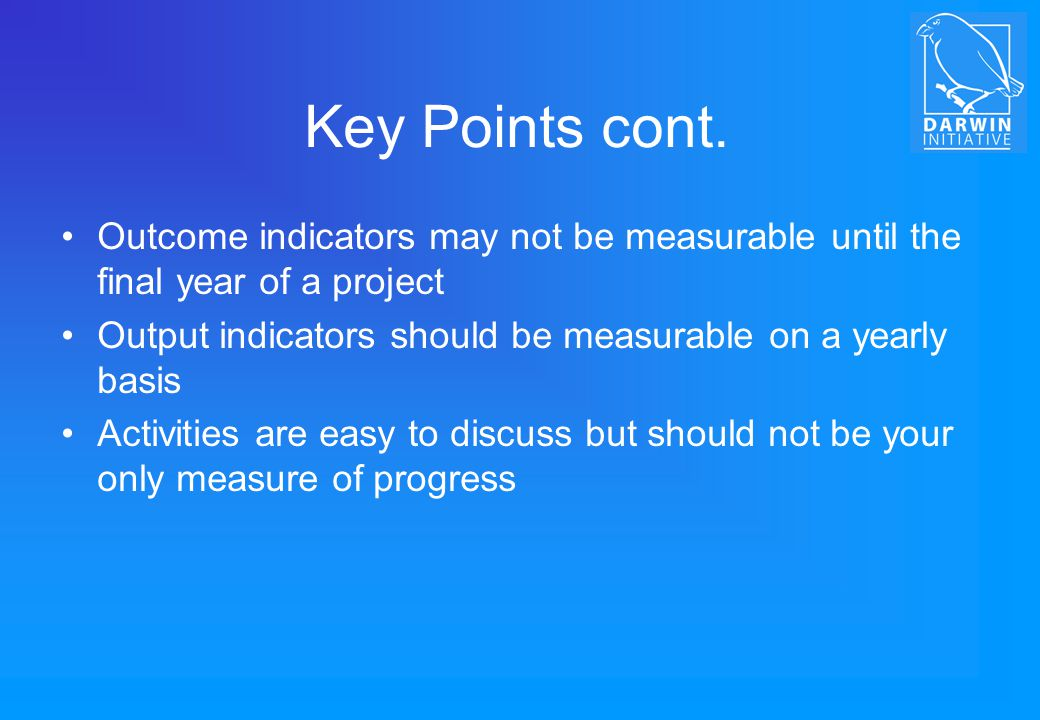 Key Points cont. Outcome indicators may not be measurable until the final year of a project.