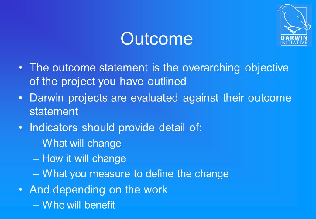 Outcome The outcome statement is the overarching objective of the project you have outlined.