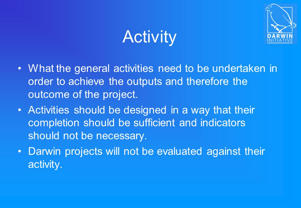 Activity What the general activities need to be undertaken in order to achieve the outputs and therefore the outcome of the project.