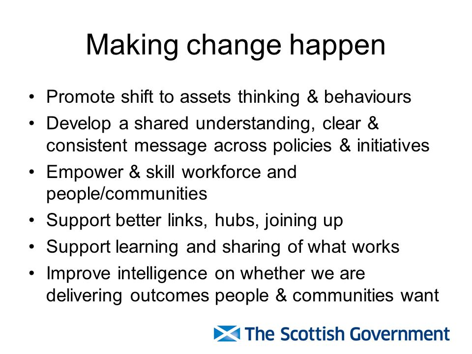 Making change happen Promote shift to assets thinking & behaviours