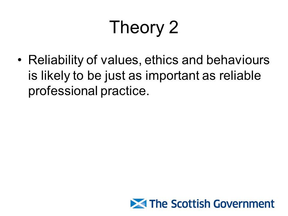 Theory 2 Reliability of values, ethics and behaviours is likely to be just as important as reliable professional practice.