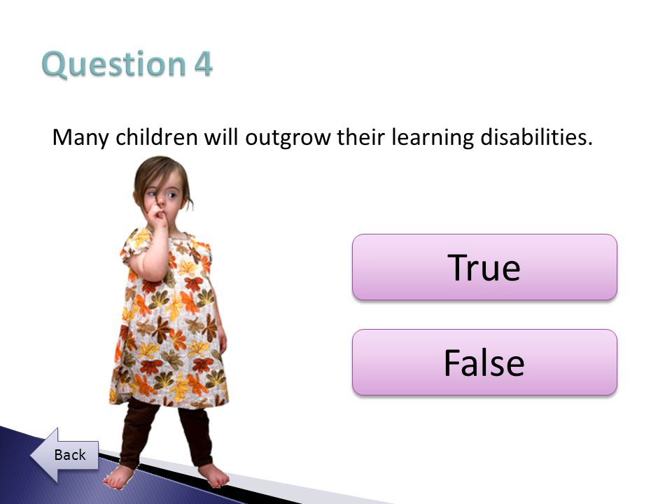 Question 4 Many children will outgrow their learning disabilities. True False Back