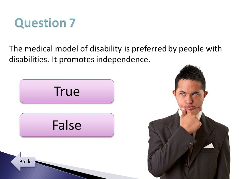 Question 7 The medical model of disability is preferred by people with disabilities. It promotes independence.