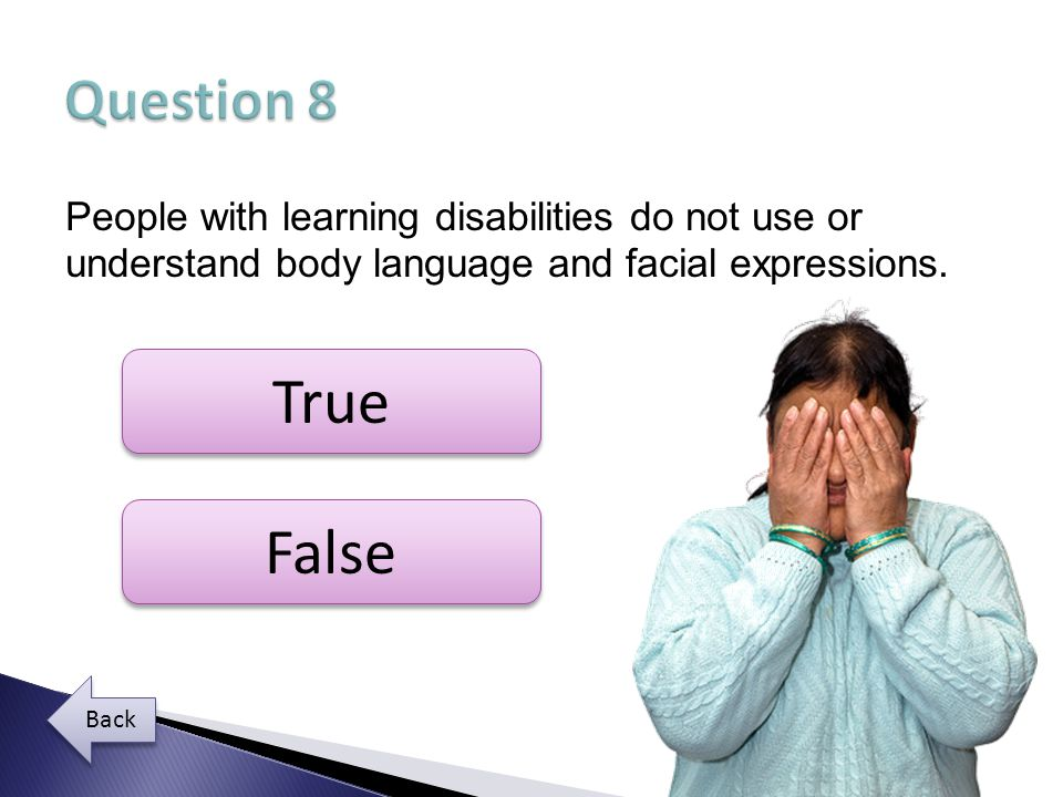 Question 8 People with learning disabilities do not use or understand body language and facial expressions.