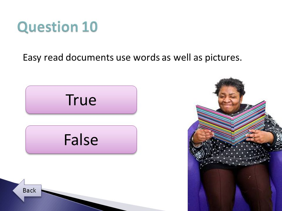 Question 10 Easy read documents use words as well as pictures. True False Back
