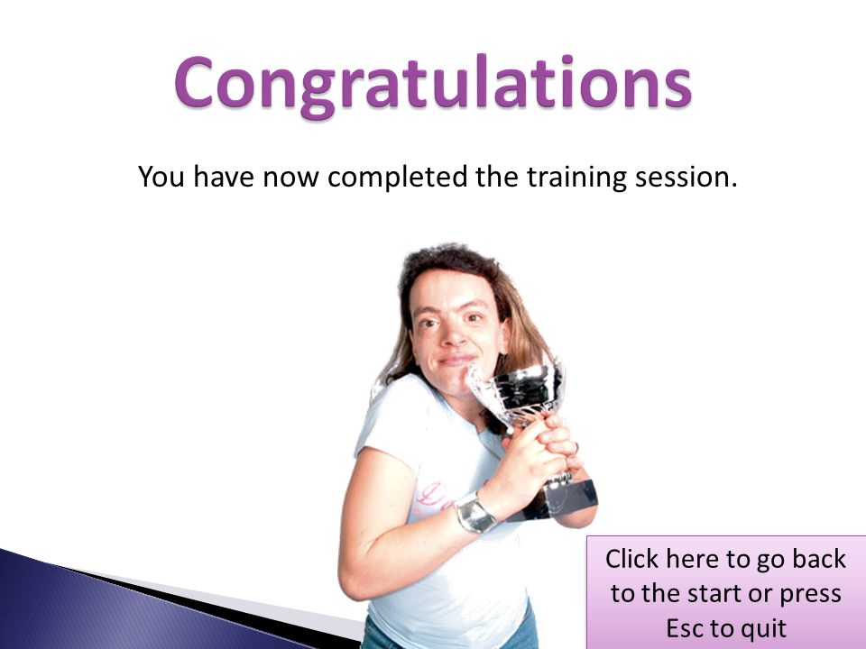 Congratulations You have now completed the training session.