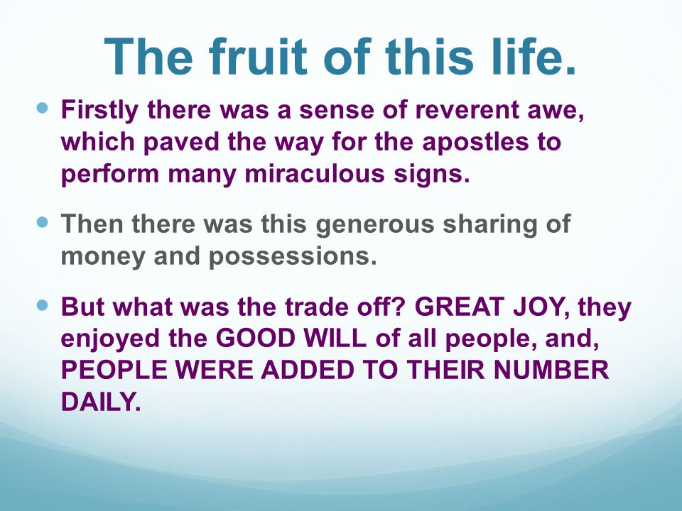 The fruit of this life. Firstly there was a sense of reverent awe, which paved the way for the apostles to perform many miraculous signs.