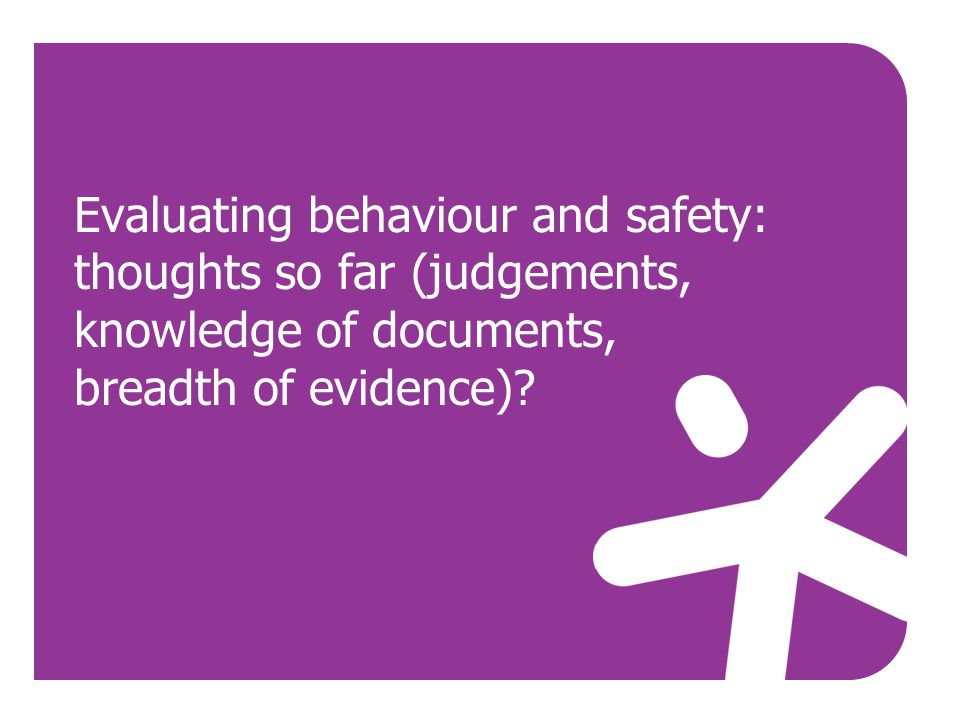 Evaluating behaviour and safety: thoughts so far (judgements, knowledge of documents, breadth of evidence)