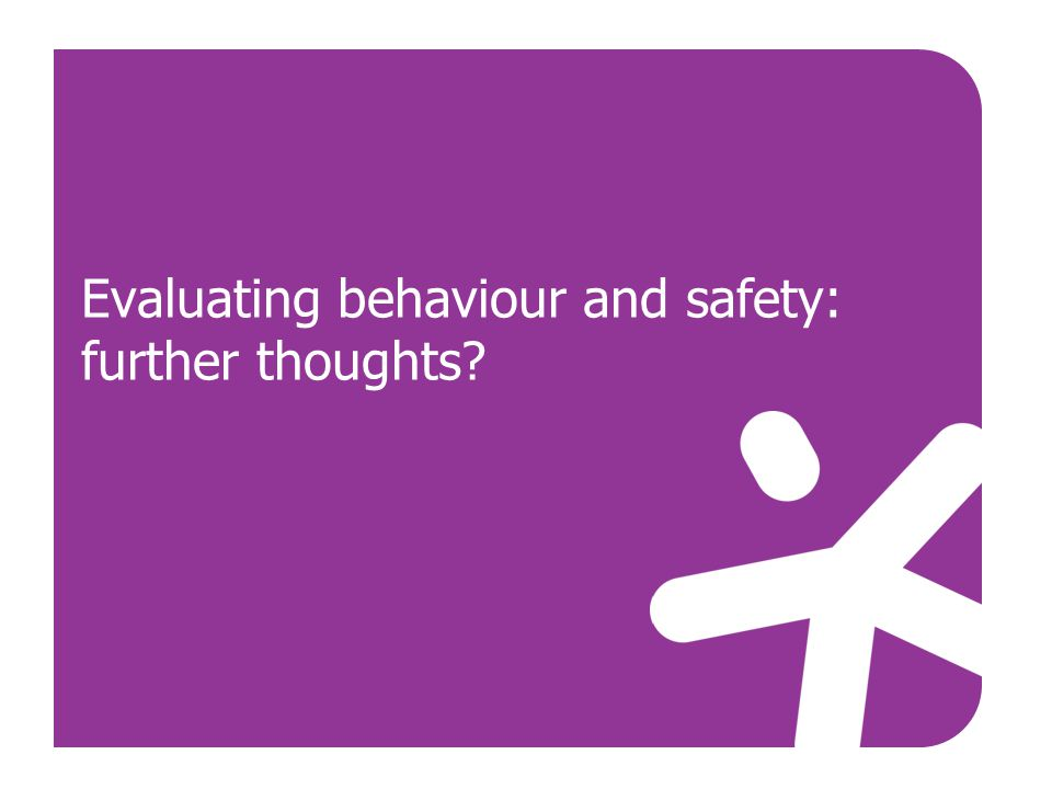 Evaluating behaviour and safety: further thoughts