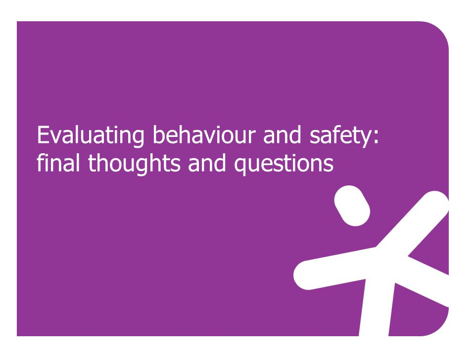 Evaluating behaviour and safety: final thoughts and questions
