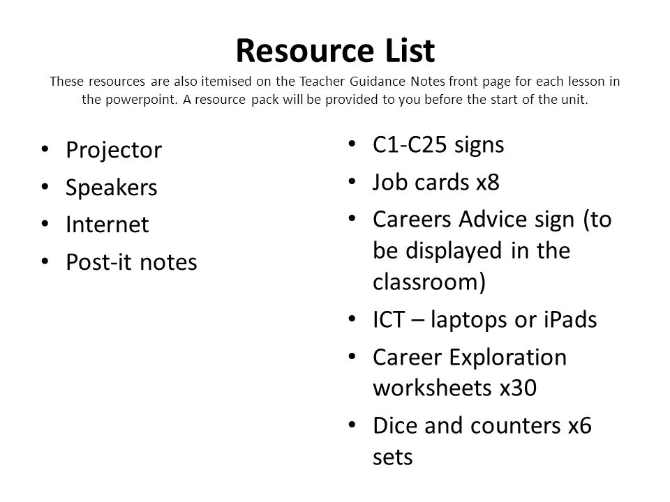 Resource List These resources are also itemised on the Teacher Guidance Notes front page for each lesson in the powerpoint. A resource pack will be provided to you before the start of the unit.