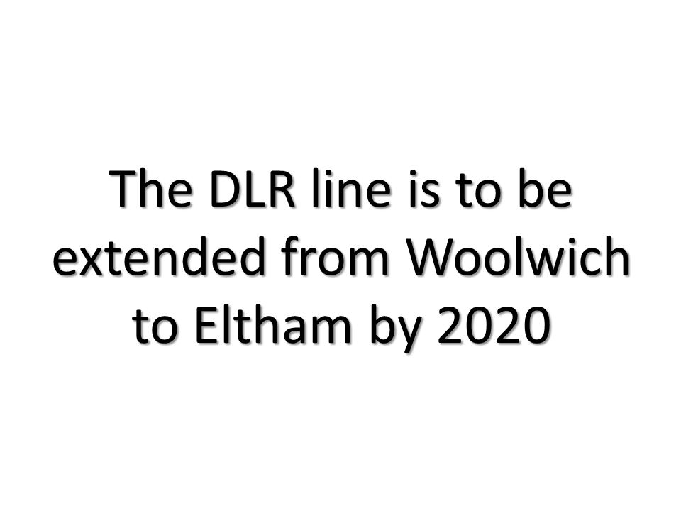 The DLR line is to be extended from Woolwich to Eltham by 2020