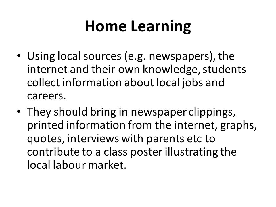 Home Learning Using local sources (e.g. newspapers), the internet and their own knowledge, students collect information about local jobs and careers.