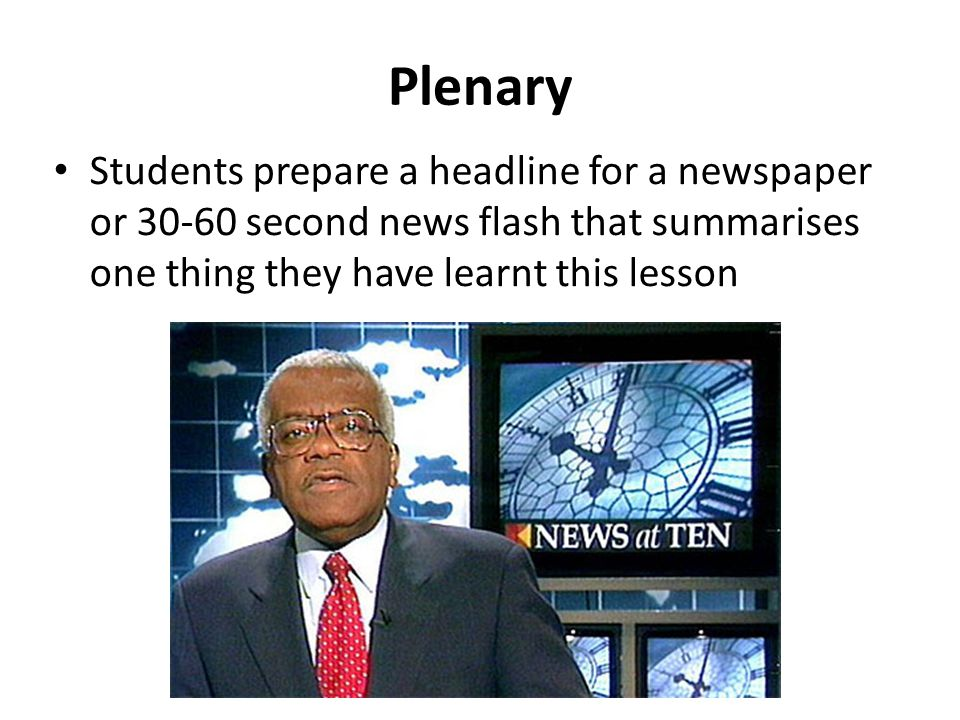 Plenary Students prepare a headline for a newspaper or 30-60 second news flash that summarises one thing they have learnt this lesson.