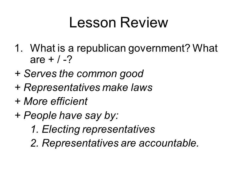 Lesson Review What is a republican government What are + / -