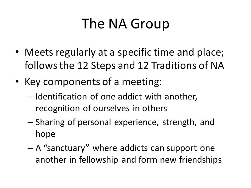 The NA Group Meets regularly at a specific time and place; follows the 12 Steps and 12 Traditions of NA.