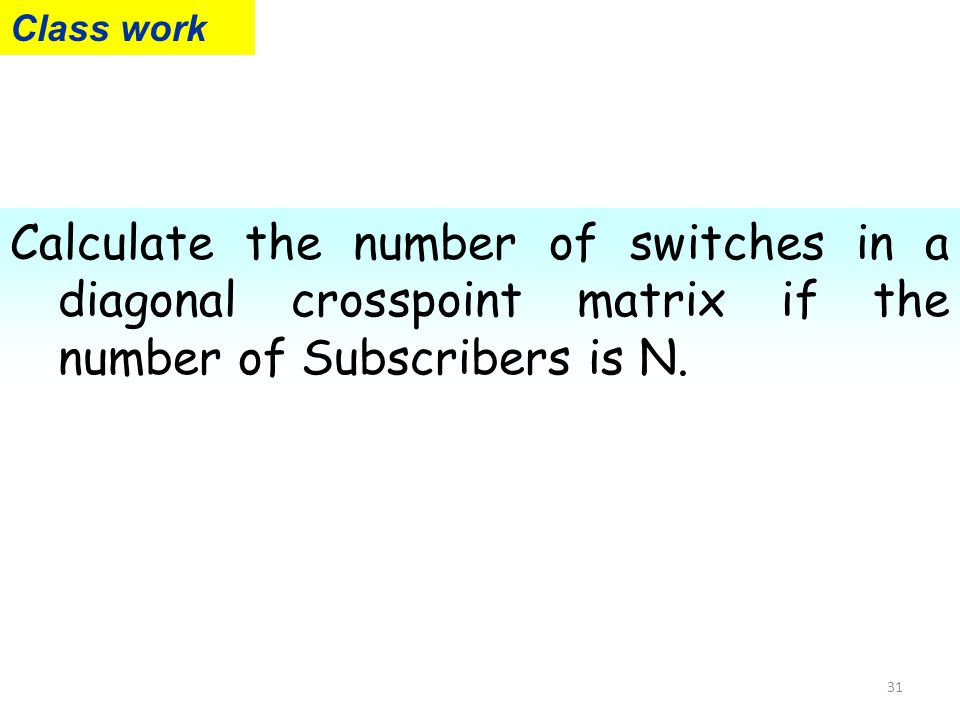 Class work Calculate the number of switches in a diagonal crosspoint matrix if the number of Subscribers is N.