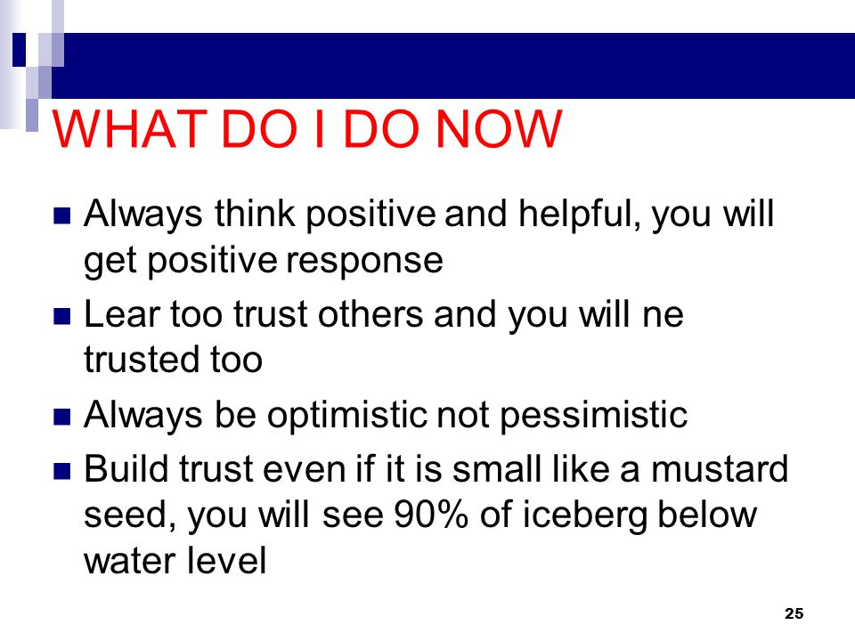 WHAT DO I DO NOW Always think positive and helpful, you will get positive response. Lear too trust others and you will ne trusted too.