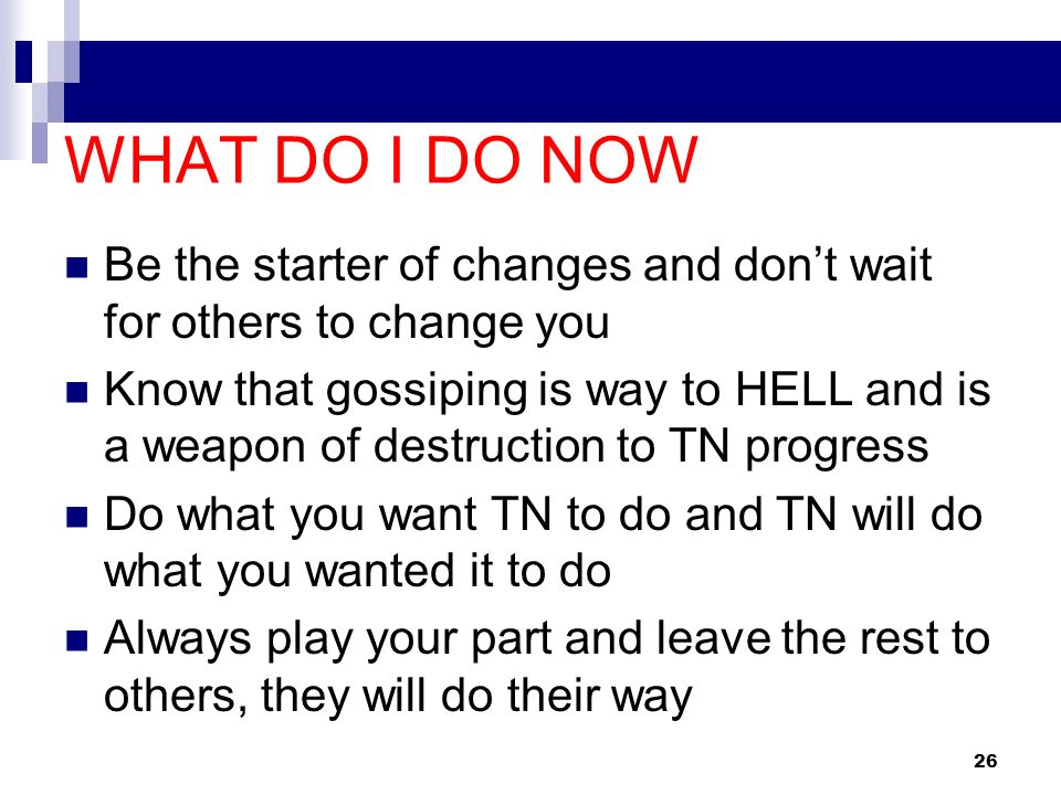 WHAT DO I DO NOWBe the starter of changes and don't wait for others to change you.