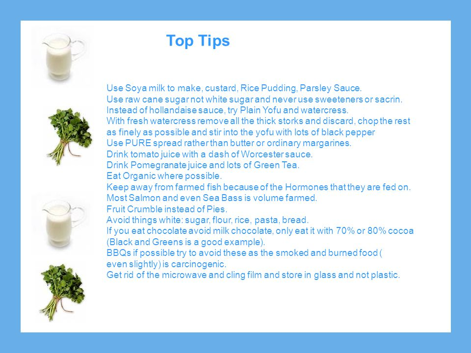 Top Tips Use Soya milk to make, custard, Rice Pudding, Parsley Sauce.