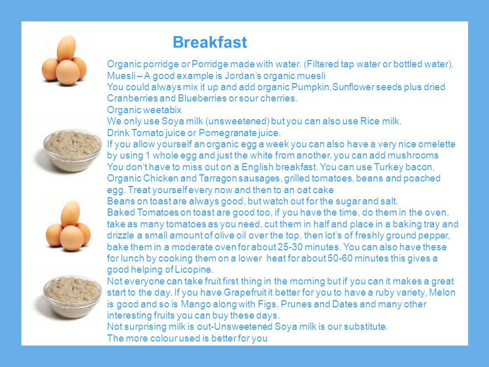 Breakfast Organic porridge or Porridge made with water. (Filtered tap water or bottled water). Muesli – A good example is Jordan's organic muesli.