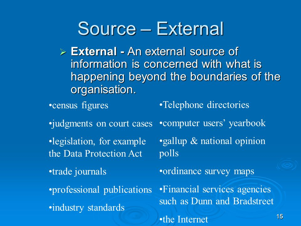 Source – External External - An external source of information is concerned with what is happening beyond the boundaries of the organisation.