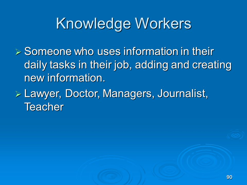 Knowledge Workers Someone who uses information in their daily tasks in their job, adding and creating new information.