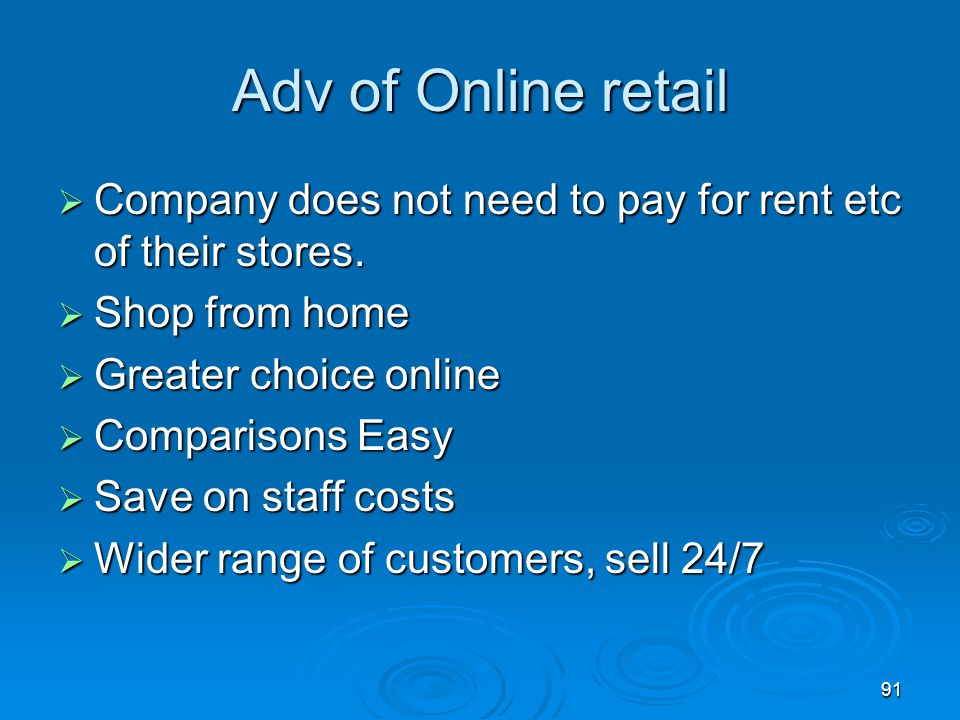 Adv of Online retail Company does not need to pay for rent etc of their stores. Shop from home. Greater choice online.