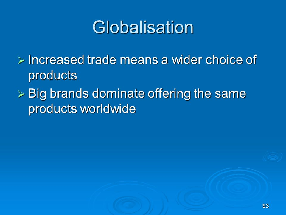 Globalisation Increased trade means a wider choice of products
