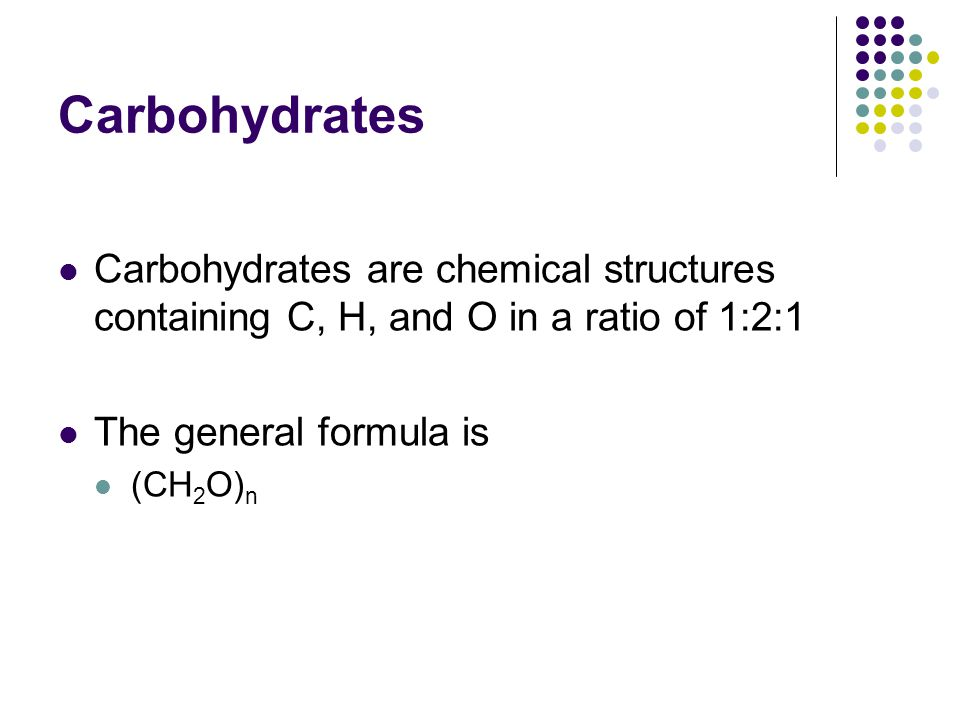Carbohydrates Carbohydrates are chemical structures containing C, H, and O in a ratio of 1:2:1. The general formula is.