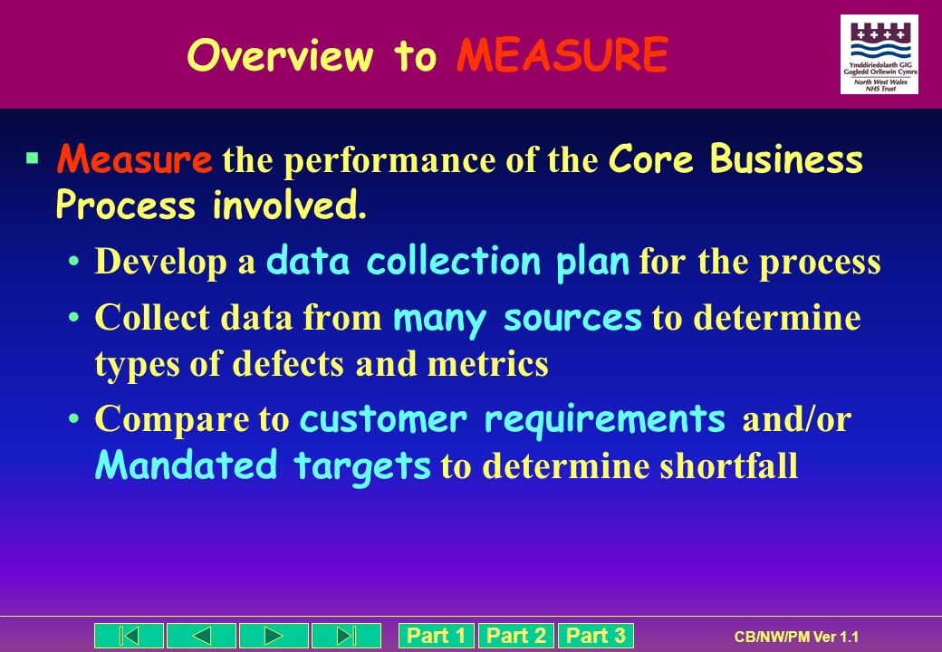 Overview to MEASURE Measure the performance of the Core Business Process involved. Develop a data collection plan for the process.