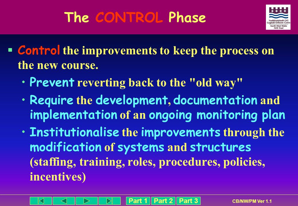 The CONTROL Phase Control the improvements to keep the process on the new course. Prevent reverting back to the old way