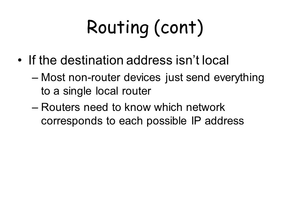 Routing (cont) If the destination address isn't local