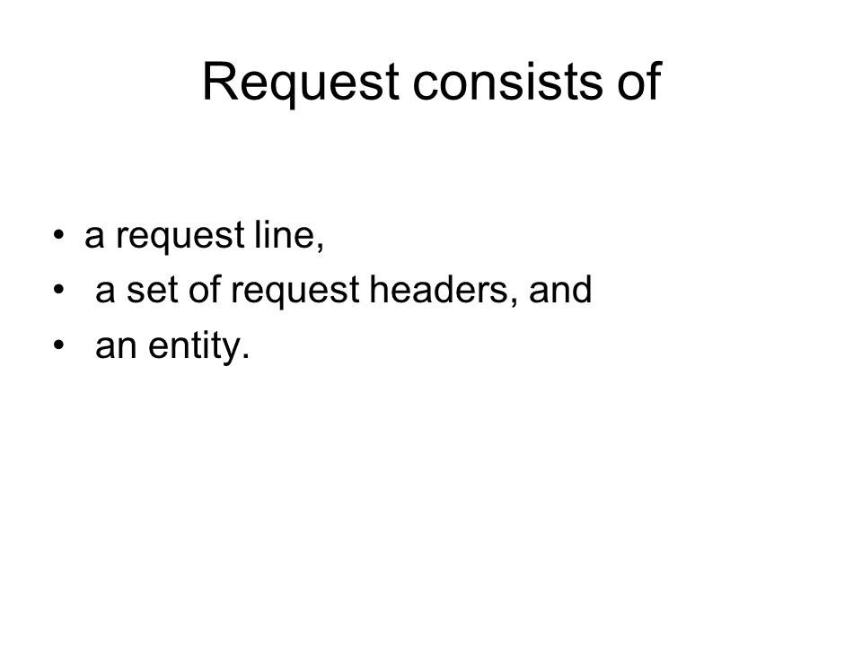 Request consists of a request line, a set of request headers, and