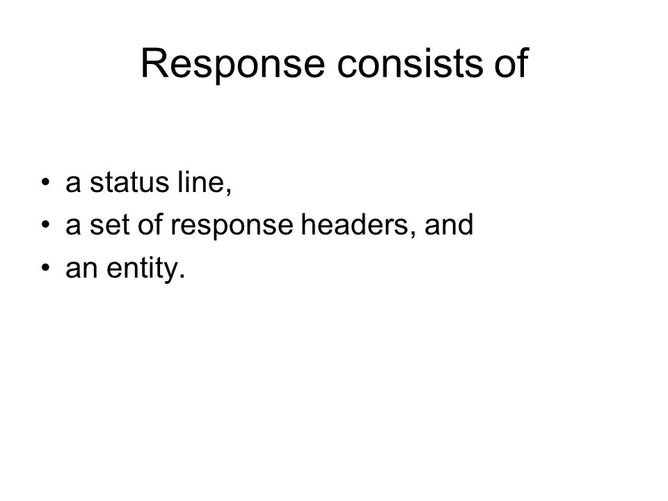 Response consists of a status line, a set of response headers, and