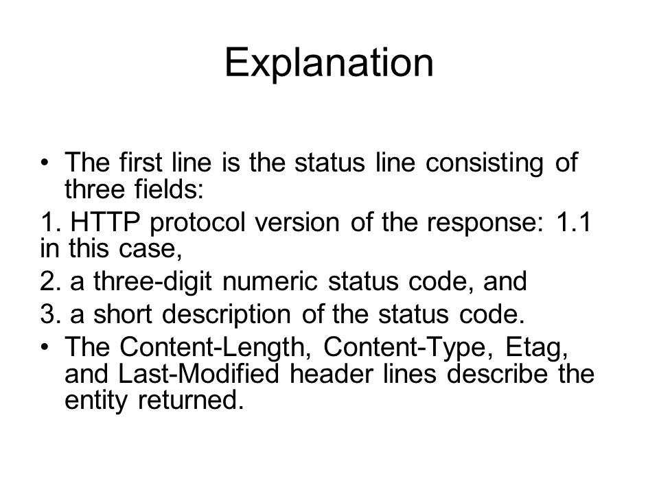 Explanation The first line is the status line consisting of three fields: 1. HTTP protocol version of the response: 1.1 in this case,