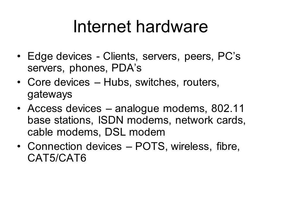 Internet hardware Edge devices - Clients, servers, peers, PC's servers, phones, PDA's. Core devices – Hubs, switches, routers, gateways.