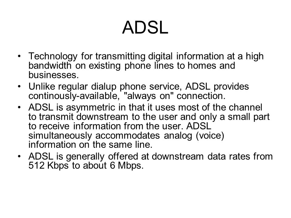 ADSL Technology for transmitting digital information at a high bandwidth on existing phone lines to homes and businesses.