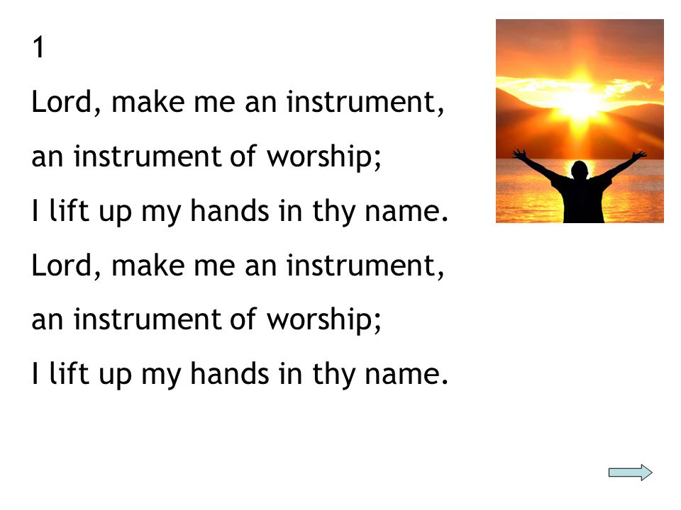 1 Lord, make me an instrument, an instrument of worship; I lift up my hands in thy name.
