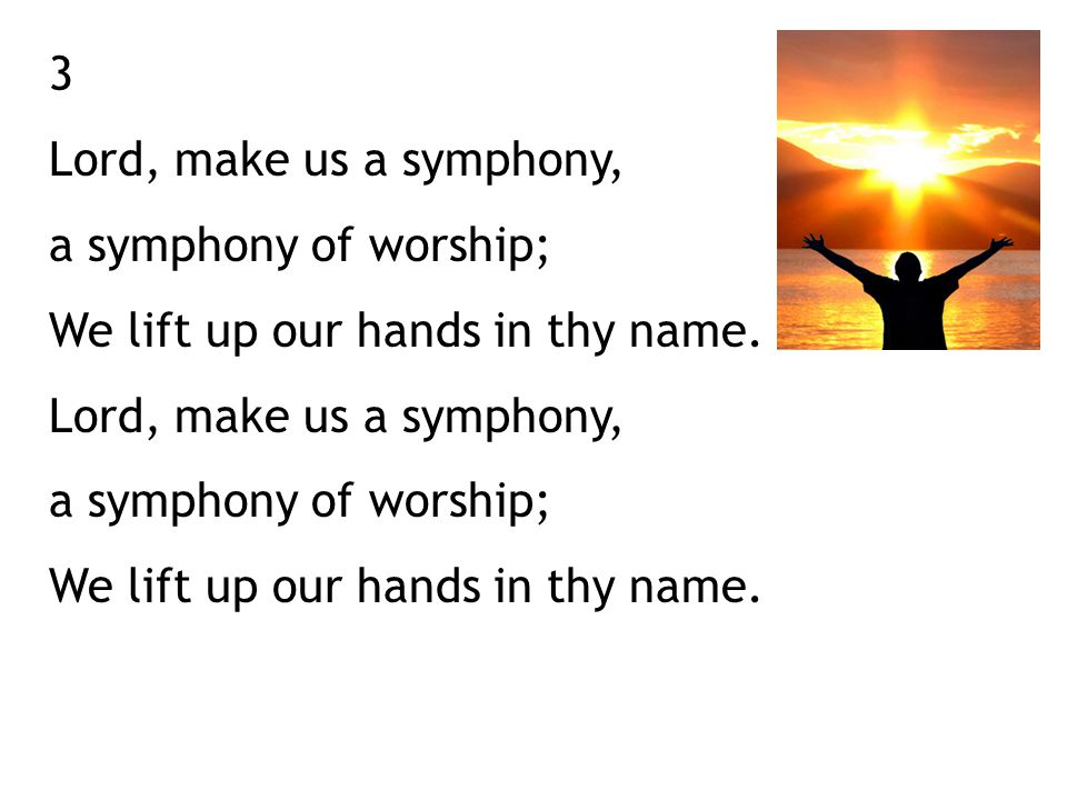 3 Lord, make us a symphony, a symphony of worship; We lift up our hands in thy name.