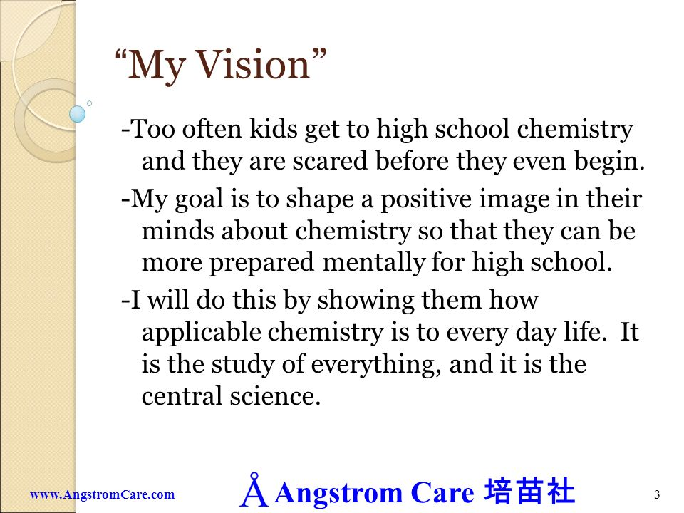 My Vision -Too often kids get to high school chemistry and they are scared before they even begin.