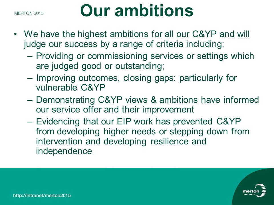 Our ambitions We have the highest ambitions for all our C&YP and will judge our success by a range of criteria including: