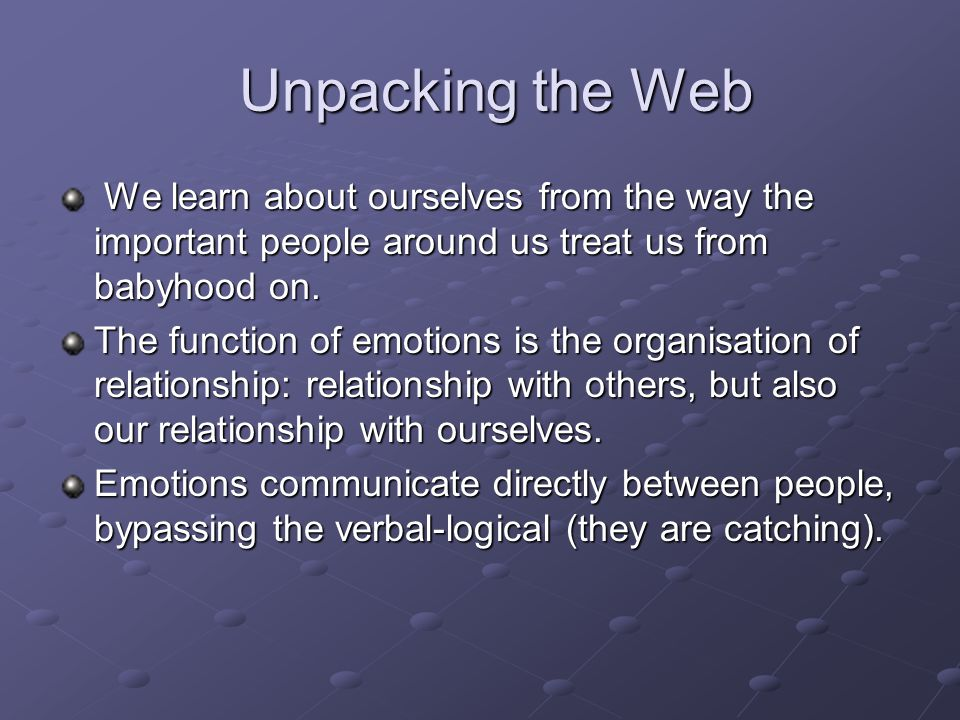 Unpacking the Web We learn about ourselves from the way the important people around us treat us from babyhood on.