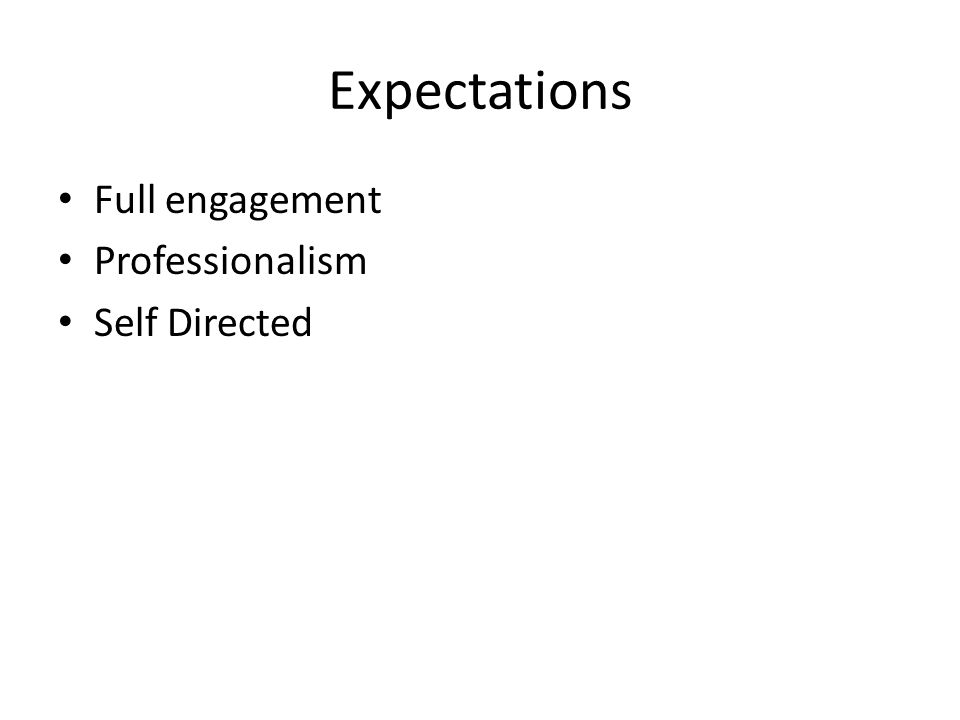 Expectations Full engagement Professionalism Self Directed