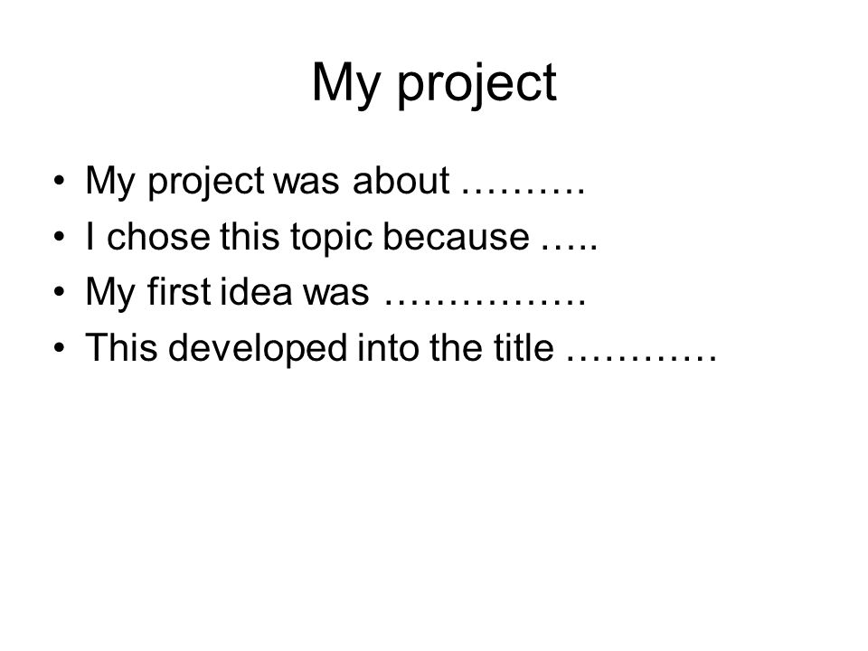 My project My project was about ………. I chose this topic because …..