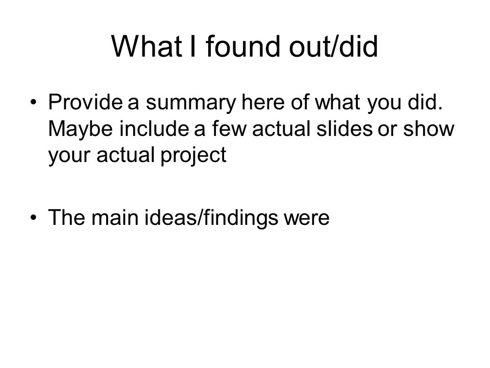 What I found out/did Provide a summary here of what you did. Maybe include a few actual slides or show your actual project.