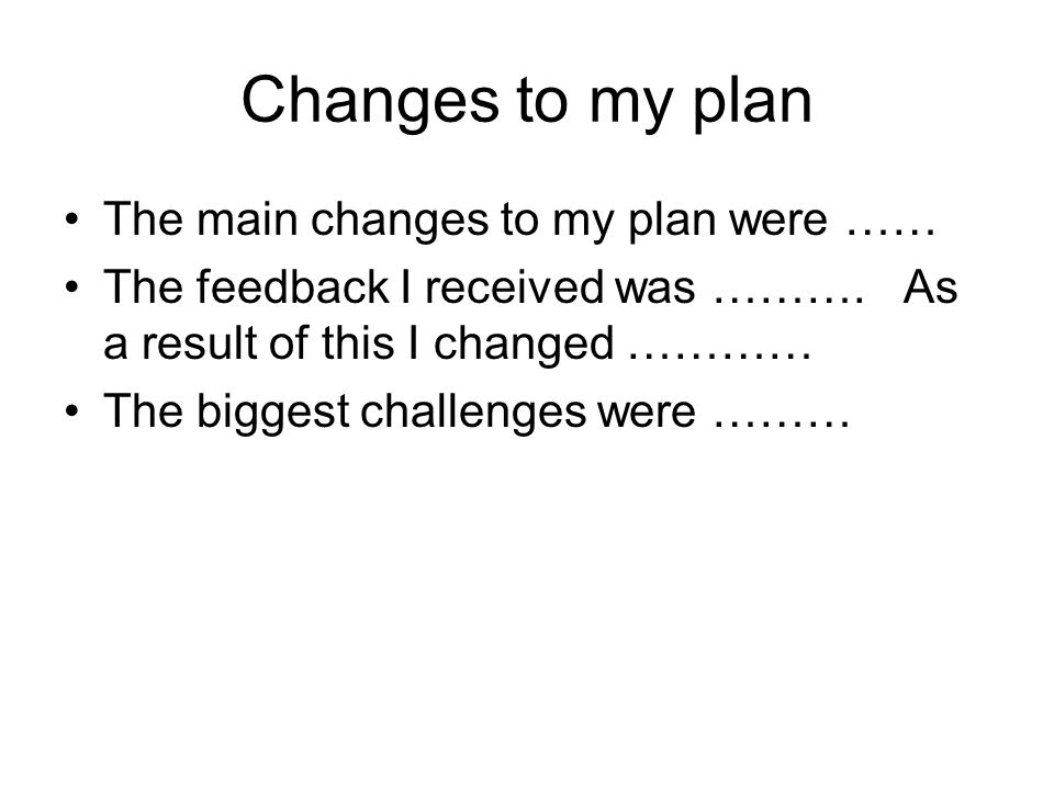 Changes to my plan The main changes to my plan were ……