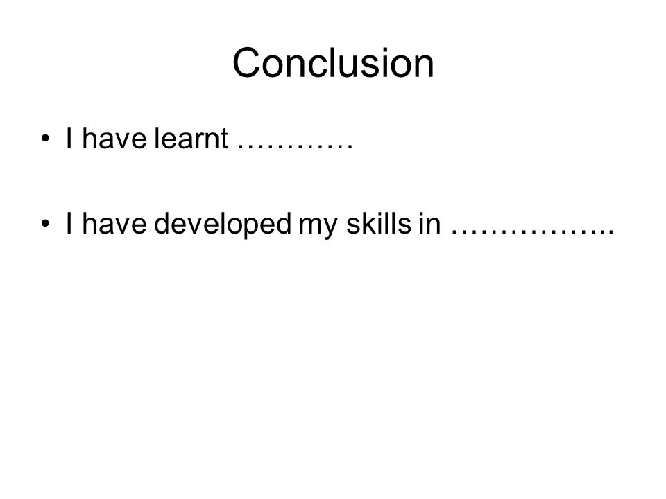 Conclusion I have learnt ………… I have developed my skills in ……………..