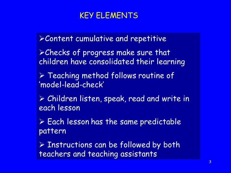 KEY ELEMENTS Content cumulative and repetitive. Checks of progress make sure that children have consolidated their learning.