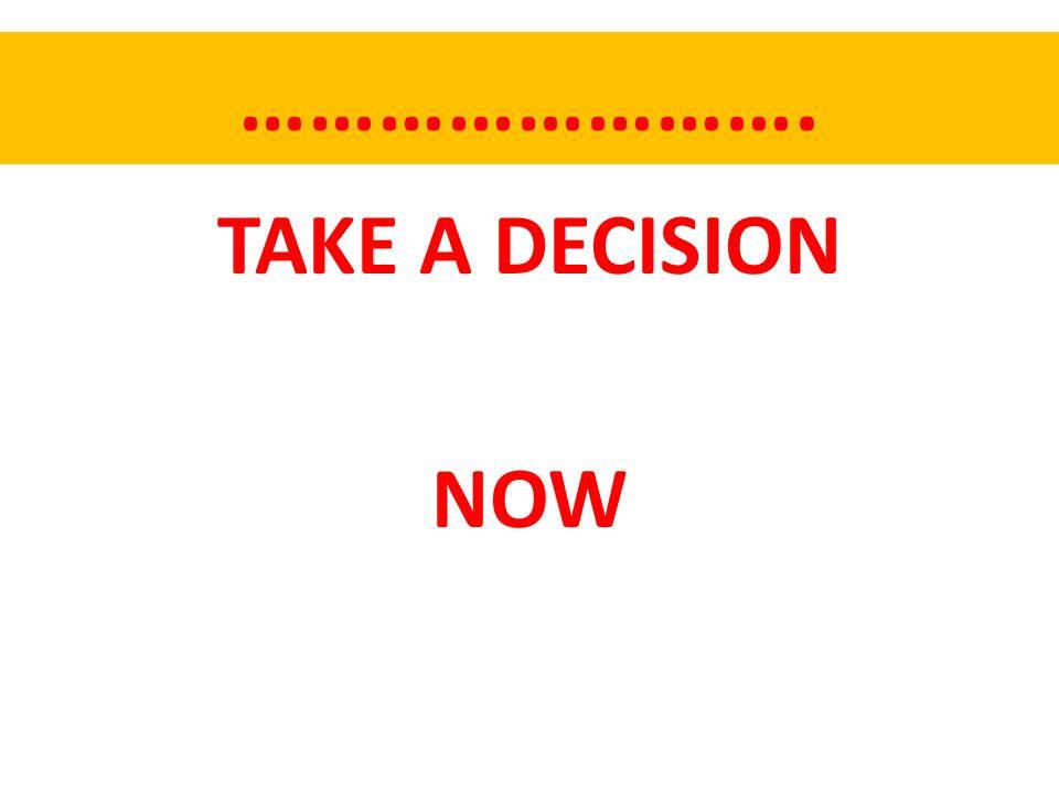 ……………………. TAKE A DECISION NOW